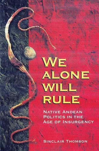 We Alone Will Rule: Native Andean Politics in the Age of Insurgency (Paperback)
