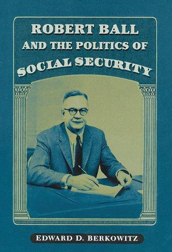 Robert Ball and the Politics of Social Security (Paperback)
