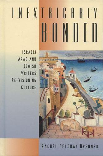 INEXTRICABLY BONDED: Israeli Arab and Jewish Writers Re-visioning Culture (Paperback)
