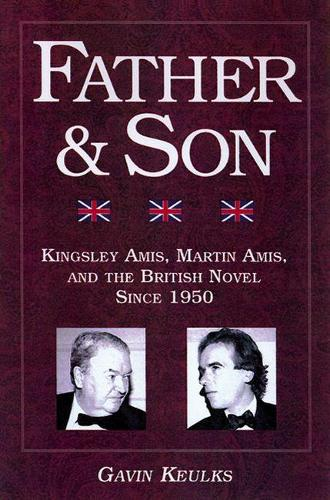 Father and Son: Kingsley Amis, Martin Amis, and the British Novel Since 1950 (Paperback)