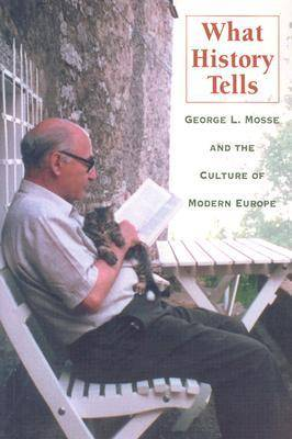 What History Tells: George L. Mosse and the Culture of Modern Europe - George L. Mosse Series In Modern European Cultural and Intellectual History (Paperback)