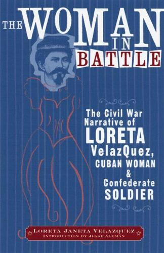 The Woman in Battle: The Civil War Narrative of Loreta Janeta Velazquez, Cuban Woman and Confederate Soldier (Paperback)