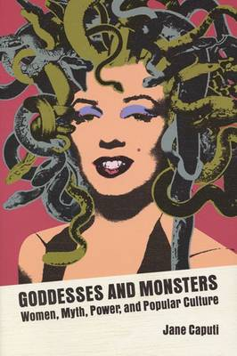Goddesses and Monsters: Women, Myth, Power, and Popular Culture (Hardback)