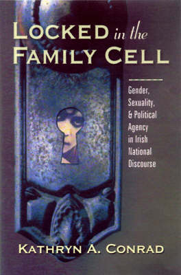 Locked in the Family Cell: Gender, Sexuality, and Political Agency in Irish National Discourse - Irish Studies in Literature & Culture (Hardback)