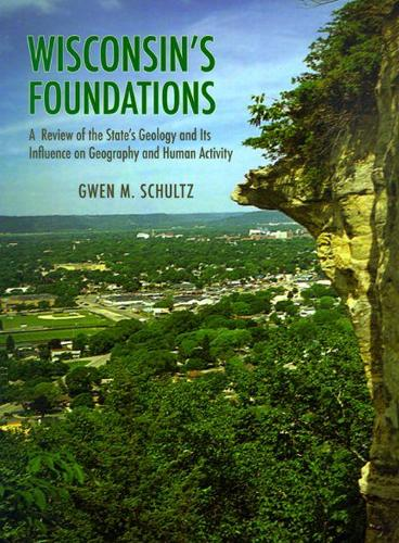 Wisconsin's Foundations: A Review of the State's Geology and Its Influence on Geography and Human Activity (Paperback)