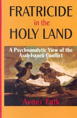 Fratricide in the Holy Land: A Psychoanalytic View of the Arab-Israeli Conflict (Hardback)