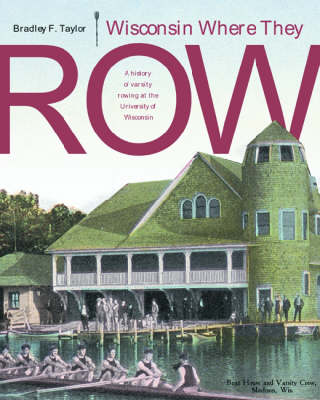 Wisconsin Where They Row: A History of Varsity Rowing at the University of Wisconsin (Hardback)