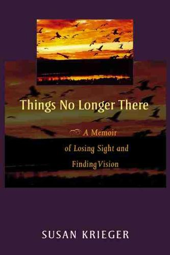 Things No Longer There: A Memoir of Losing Sight and Finding Vision (Paperback)