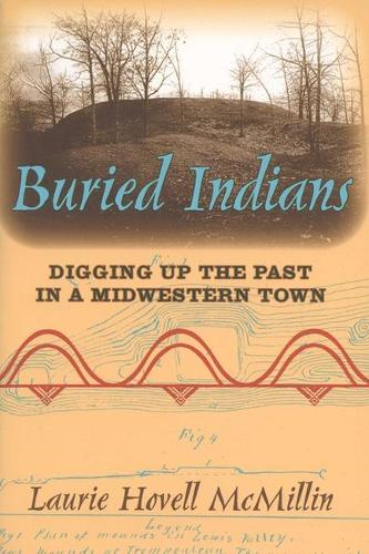 Buried Indians: Digging Up the Past in a Midwestern Town - Wisconsin Land and Life (Paperback)
