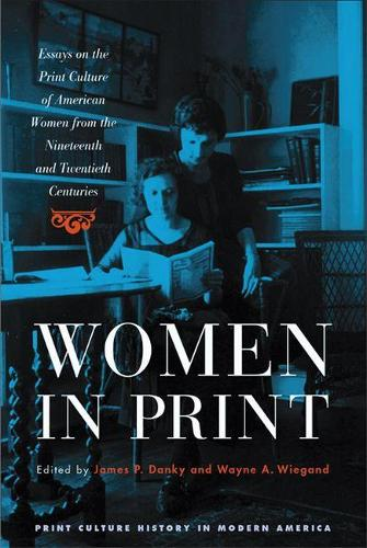 Women in Print: Essays on the Print Culture of American Women from the Nineteenth and Twentieth Centuries - Print Culture History in Modern America (Paperback)
