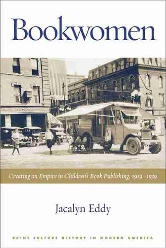Bookwomen: Creating an Empire in Children's Book Publishing, 1919-1939 - Print Culture History in Modern America (Paperback)
