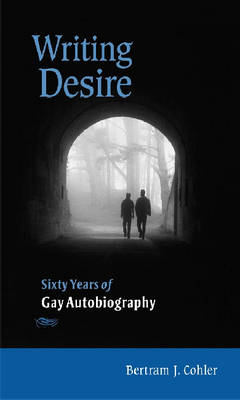 Writing Desire: Sixty Years of Gay Autobiography - Wisconsin Studies in Autobiography (Paperback)