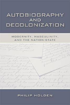 Autobiography and Decolonization: Modernity, Masculinity, and the Nation-state - Wisconsin Studies in Autobiography (Hardback)