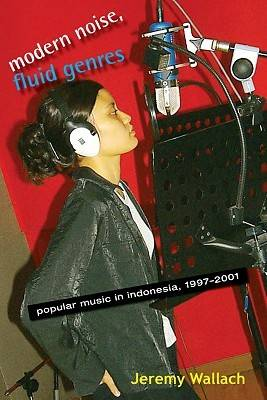 Modern Noise, Fluid Genres: Popular Music in Indonesia, 1997-2001 - New Perspectives in Southeast Asian Studies