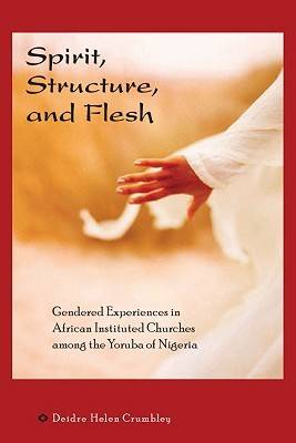 Spirit, Structure, and Flesh: Gendered Experiences in African Instituted Churches Among the Yoruba of Nigeria - Africa and the Diaspora: History, Politics, Culture (Hardback)