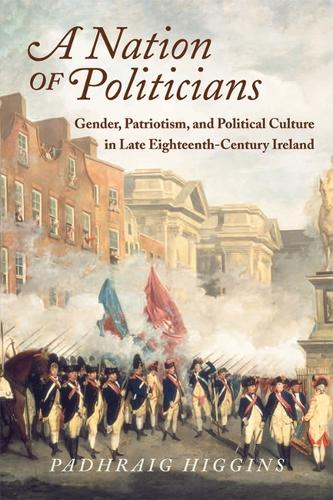 A Nation of Politicians: Gender, Patriotism, and Political Culture in Late Eighteenth-Century Ireland - History of Ireland and the Irish Diaspora (Paperback)