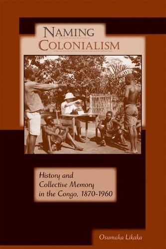 Naming Colonialism: History and Collective Memory in the Congo, 1870-1960 - Africa and the Diaspora: History, Politics, Culture (Paperback)