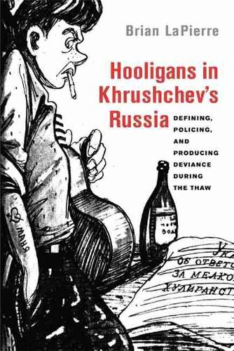Hooligans in Khrushchev's Russia: Defining, Policing, and Producing Deviance during the Thaw (Paperback)