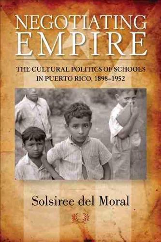 Negotiating Empire: The Cultural Politics of Schools in Puerto Rico, 1898-1952 (Paperback)