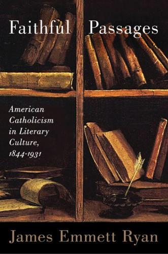 Faithful Passages: American Catholicism in Literary Culture, 1844-1931 (Paperback)