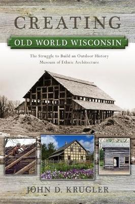 Creating Old World Wisconsin: The Struggle to Build an Outdoor History Museum of Ethnic Architecture (Paperback)