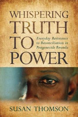 Whispering Truth to Power: Everyday Resistance to Reconciliation in Postgenocide Rwanda - Africa and the Diaspora (Paperback)