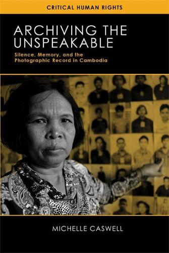 Archiving the Unspeakable: Silence, Memory, and the Photographic Record in Cambodia - Critical Human Rights (Paperback)
