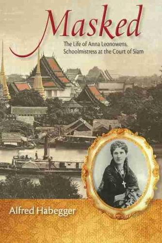 Masked: The Life of Anna Leonowens, Schoolmistress at the Court of Siam - Wisconsin Studies in Autobiography (Hardback)