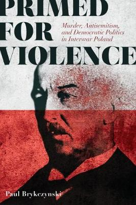 Primed for Violence: Murder, Antisemitism, and Democratic Politics in Interwar Poland (Paperback)