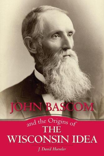 John Bascom and the Origins of the Wisconsin Idea (Paperback)