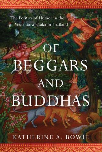 Of Beggars and Buddhas: The Politics of Humor in the Vessantara Jataka in Thailand - New Perspectives in Southeast Asian Studies (Hardback)