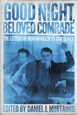 Good Night, Beloved Comrade: The Letters of Denton Welch to Eric Oliver - Living out: Gay and Lesbian Autobiographies (Hardback)