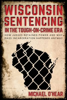 Wisconsin Sentencing in the Tough-on-Crime Era: How Judges Retained Power and Why Mass Incarceration Happened Anyway (Hardback)