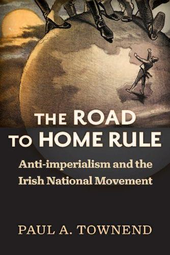 The Road to Home Rule: Anti-imperialism and the Irish National Movement - History of Ireland and  the Irish Diaspora (Hardback)