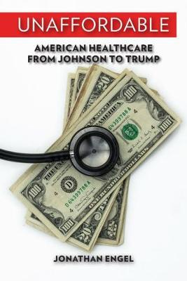 Unaffordable: American Healthcare from Johnson to Trump (Hardback)