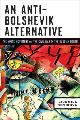 An Anti-Bolshevik Alternative: The White Movement and the Civil War in the Russian North (Hardback)