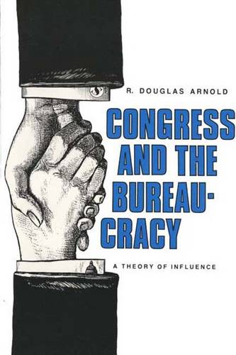 Congress and the Bureaucracy: A Theory of Influence - Yale Studies in Political Science (Paperback)