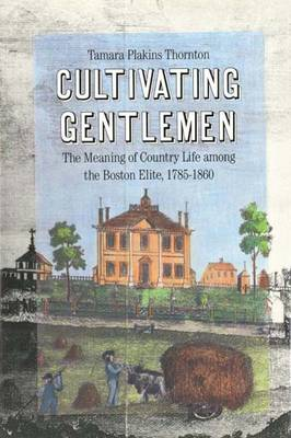 Cultivating Gentlemen: Meaning of Country Life Among the Boston Elite, 1785-1860 (Hardback)