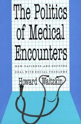 The Politics of Medical Encounters: How Patients and Doctors Deal With Social Problems (Paperback)
