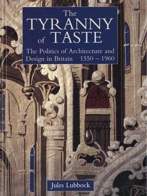 The Tyranny of Taste: The Politics of Architecture and Design in Britain, 1550-1960 - The Paul Mellon Centre for Studies in British Art (Hardback)