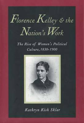 Florence Kelley and the Nation's Work: The Rise of Women's Political Culture, 1830-1900 (Hardback)