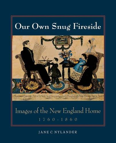 Our Own Snug Fireside: Images of the New England Home, 1760-1860 (Paperback)