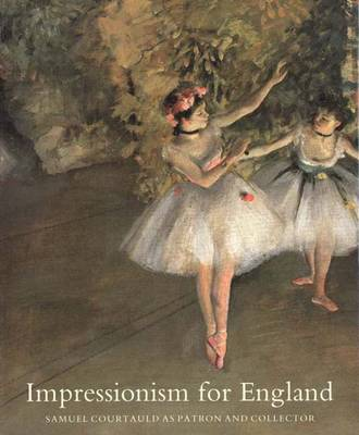 Impressionism for England: Samuel Courtauld as Patron and Collector (Hardback)