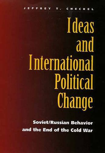 Ideas and International Political Change: Soviet/Russian Behavior and the End of the Cold War (Hardback)