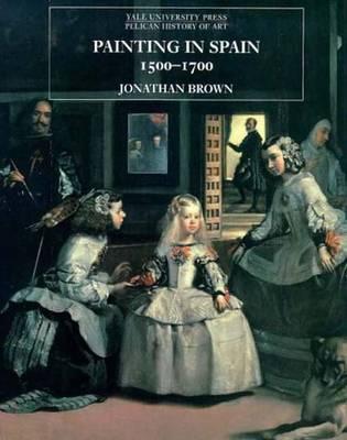 Painting in Spain, 1500-1700 - The Yale University Press Pelican History of Art Series (Hardback)