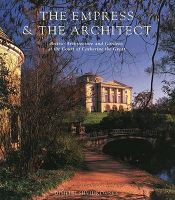 The Empress and the Architect: British Architecture and Gardens at the Court of Catherine the Great (Hardback)