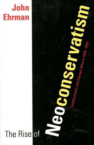The Rise of Neoconservatism: Intellectuals and Foreign Affairs, 1945-1994 (Paperback)