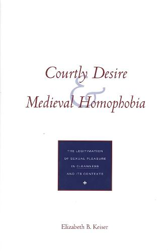 Courtly Desire and Medieval Homophobia: The Legitimation of Sexual Pleasure in `Cleanness` and Its Contexts (Hardback)