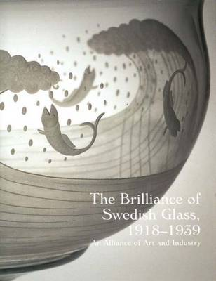 The Brilliance of Swedish Glass, 1918-1939: An Alliance of Art and Industry (Hardback)