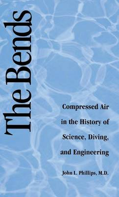 Bends: Compressed Air in the History of Science, Diving, and Engineering (Hardback)